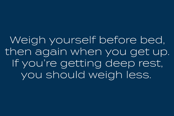 Weigh yourself before bed, then again when you get up. If you're getting deep rest, you should weigh less.