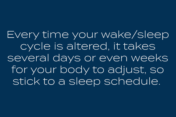 Every time your wake/sleep cycle is altered, it takes several days or even weeks for your body to adjust, so stick to a particular sleep schedule.